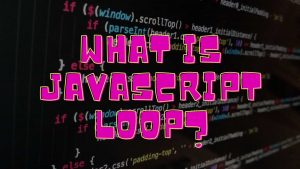 What is JAVASCRIPT LOOP?