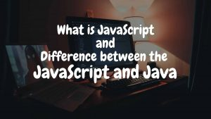 What is JavaScript and Difference between the JavaScript and Java