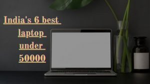 India's 6 best laptop under 50000